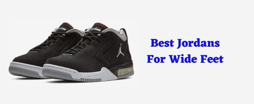 best jordans for wide feet